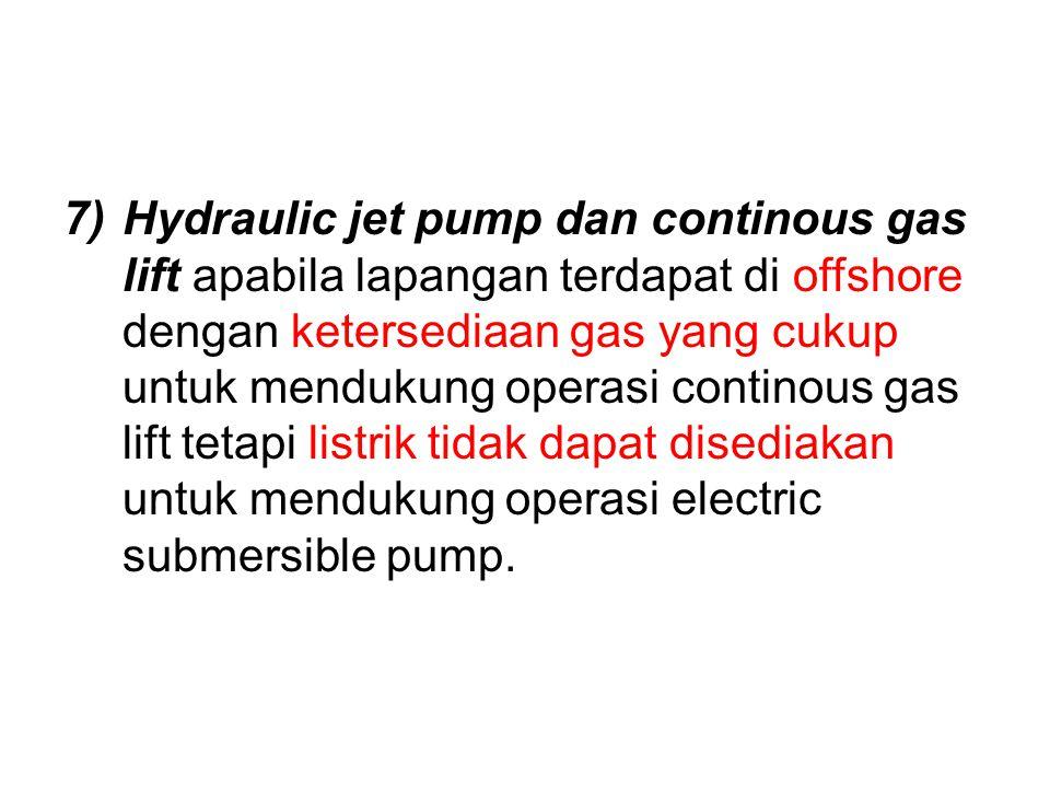 Hydraulic jet pump dan continous gas lift apabila lapangan terdapat di offshore dengan ketersediaan gas yang cukup untuk mendukung operasi continous gas lift tetapi listrik tidak dapat disediakan untuk mendukung operasi electric submersible pump.