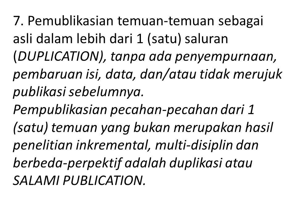 7. Pemublikasian temuan-temuan sebagai asli dalam lebih dari 1 (satu) saluran (DUPLICATION), tanpa ada penyempurnaan, pembaruan isi, data, dan/atau tidak merujuk publikasi sebelumnya.