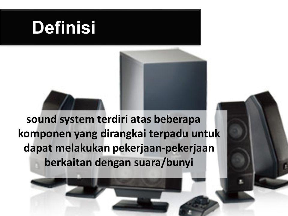 Definisi sound system terdiri atas beberapa komponen yang dirangkai terpadu untuk dapat melakukan pekerjaan-pekerjaan berkaitan dengan suara/bunyi.