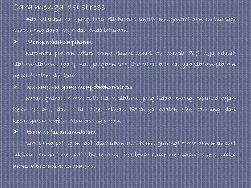 Cara mengatasi stress Ada beberapa hal yang haru dilakukan untuk mengontrol dan me'manage stress yang dapat saya dan anda lakukan :