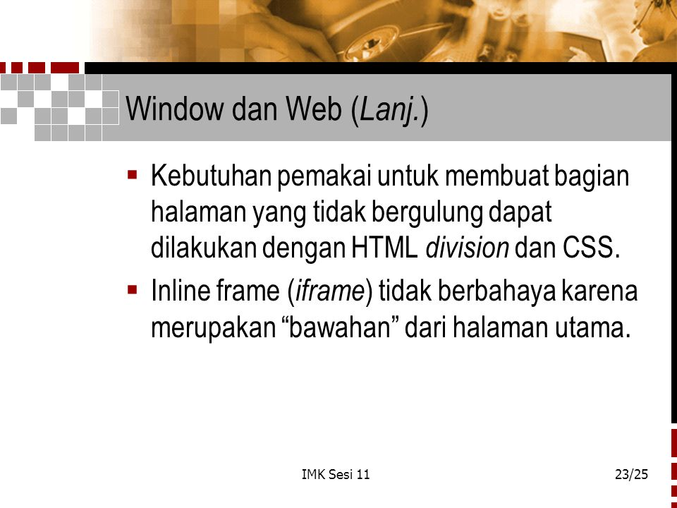 Window dan Web (Lanj.) Kebutuhan pemakai untuk membuat bagian halaman yang tidak bergulung dapat dilakukan dengan HTML division dan CSS.