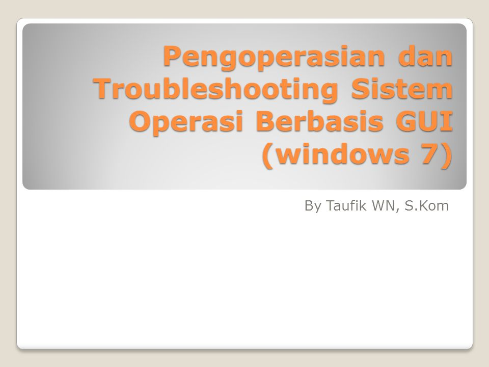 Pengoperasian dan Troubleshooting Sistem Operasi Berbasis GUI (windows 7)