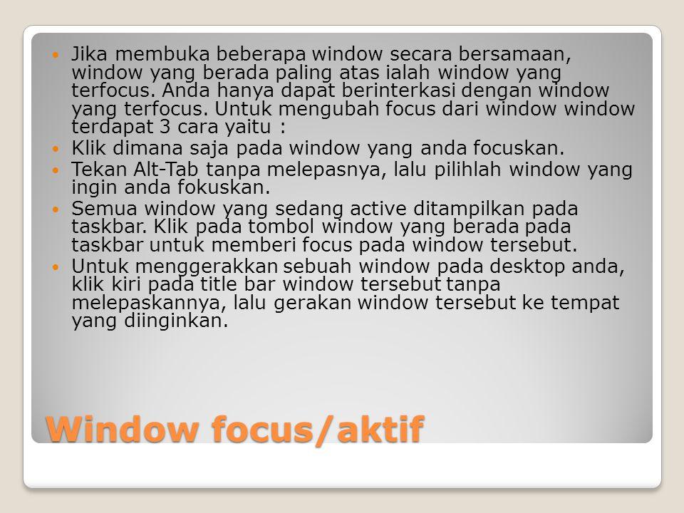 Jika membuka beberapa window secara bersamaan, window yang berada paling atas ialah window yang terfocus. Anda hanya dapat berinterkasi dengan window yang terfocus. Untuk mengubah focus dari window window terdapat 3 cara yaitu :