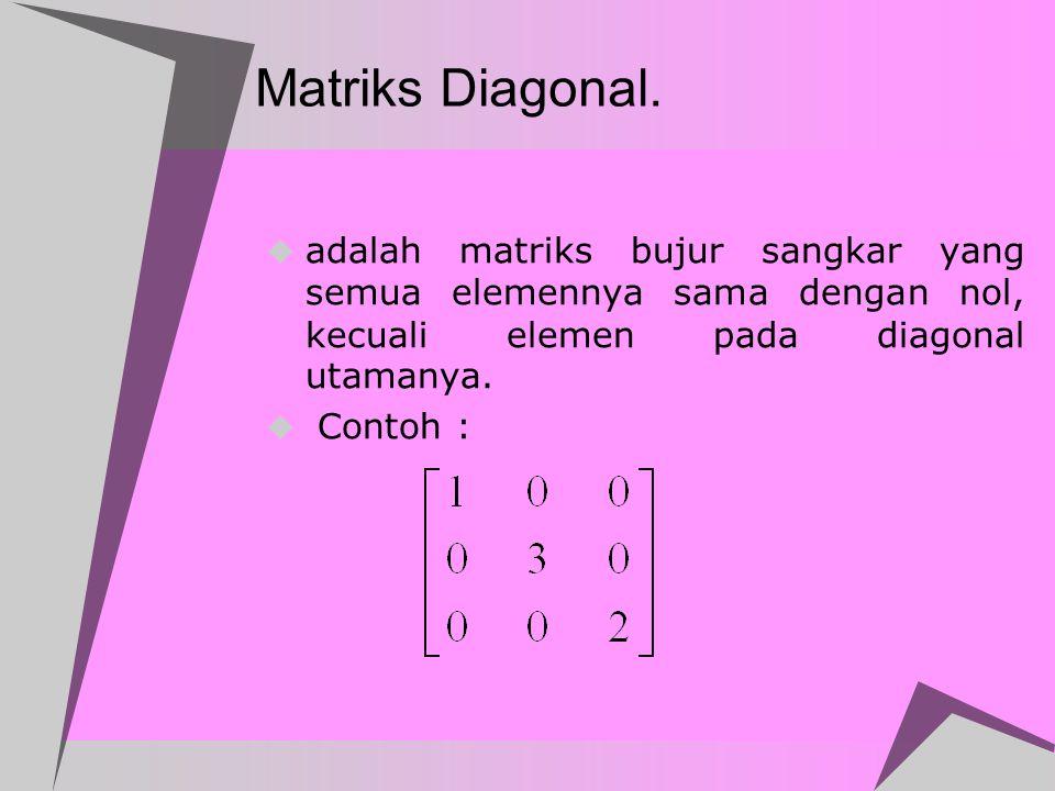 Matriks Diagonal. adalah matriks bujur sangkar yang semua elemennya sama dengan nol, kecuali elemen pada diagonal utamanya.