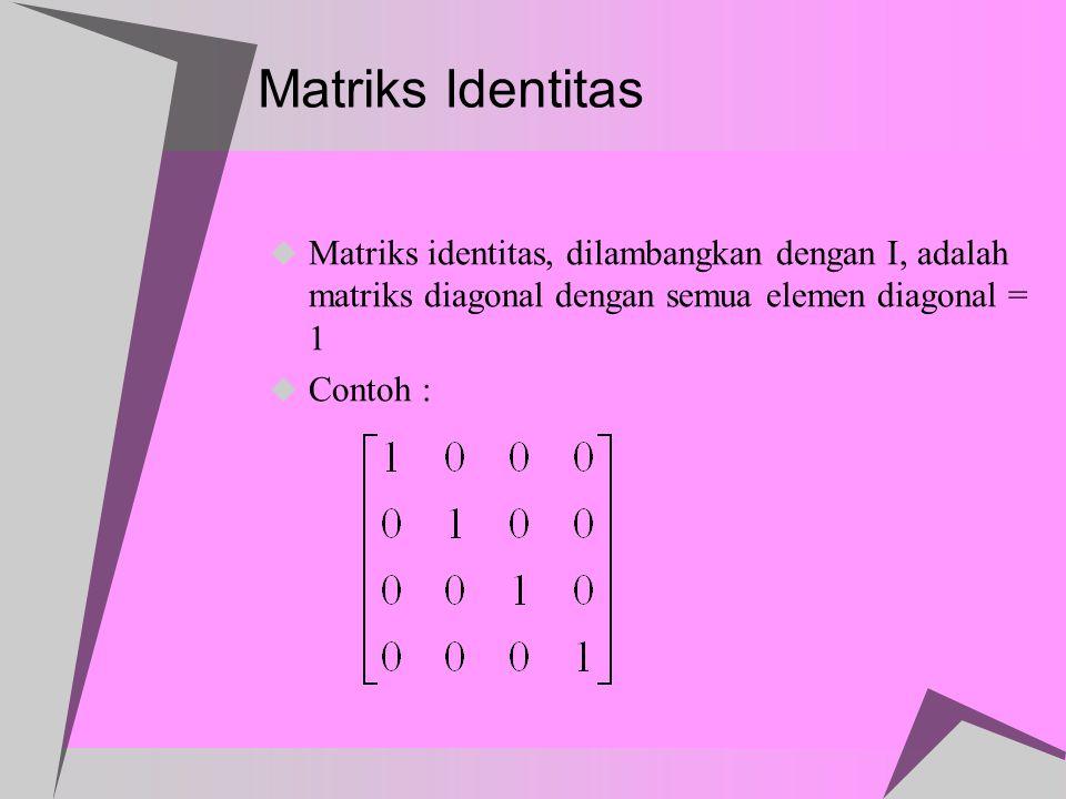 Matriks Identitas Matriks identitas, dilambangkan dengan I, adalah matriks diagonal dengan semua elemen diagonal = 1.
