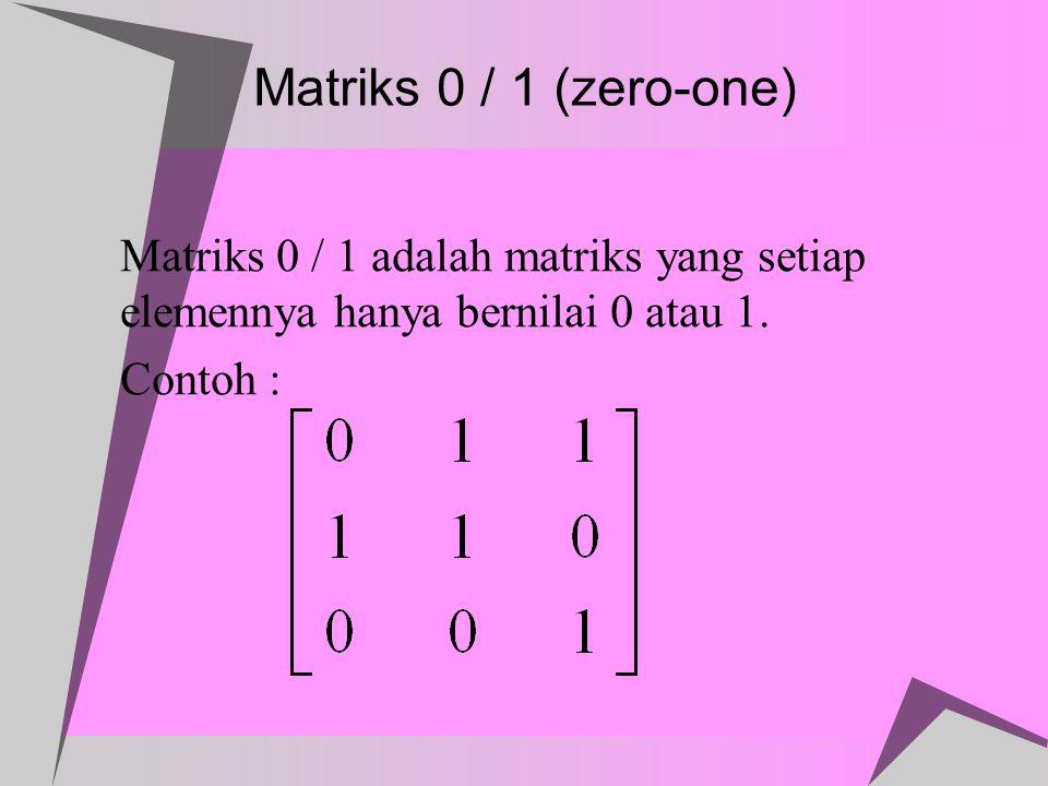 Matriks 0 / 1 (zero-one) Matriks 0 / 1 adalah matriks yang setiap elemennya hanya bernilai 0 atau 1.