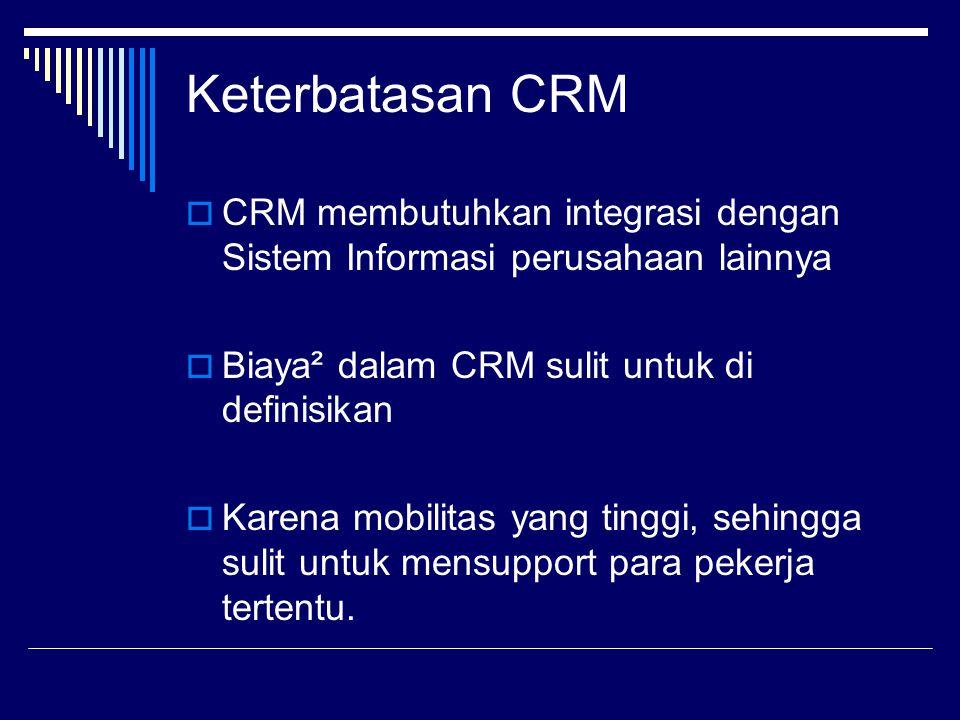 Keterbatasan CRM CRM membutuhkan integrasi dengan Sistem Informasi perusahaan lainnya. Biaya² dalam CRM sulit untuk di definisikan.