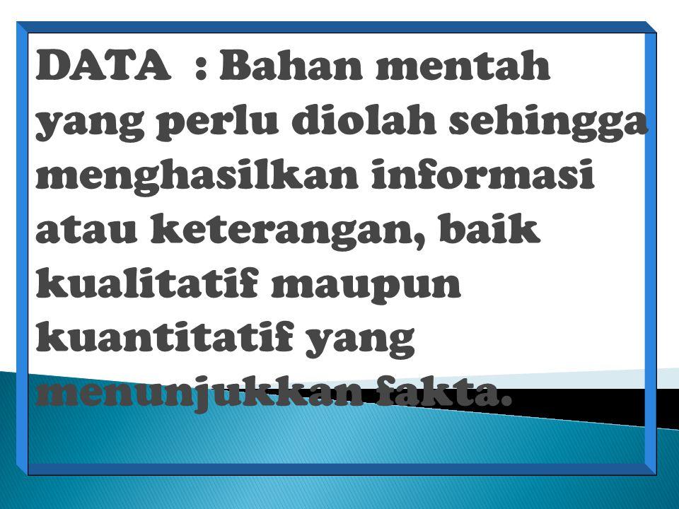 DATA : Bahan mentah yang perlu diolah sehingga menghasilkan informasi atau keterangan, baik kualitatif maupun kuantitatif yang menunjukkan fakta.