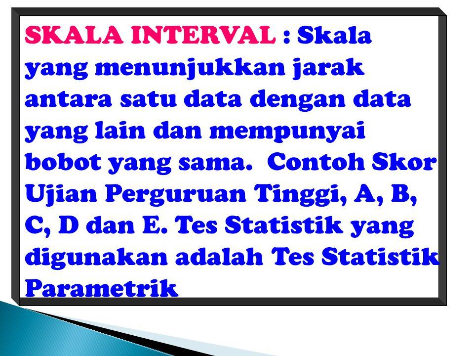 SKALA INTERVAL : Skala yang menunjukkan jarak antara satu data dengan data yang lain dan mempunyai bobot yang sama.