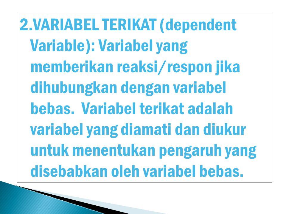 VARIABEL TERIKAT (dependent Variable): Variabel yang memberikan reaksi/respon jika dihubungkan dengan variabel bebas.