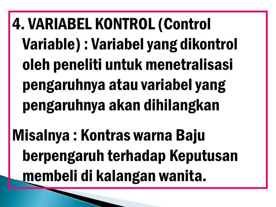 4. VARIABEL KONTROL (Control Variable) : Variabel yang dikontrol oleh peneliti untuk menetralisasi pengaruhnya atau variabel yang pengaruhnya akan dihilangkan