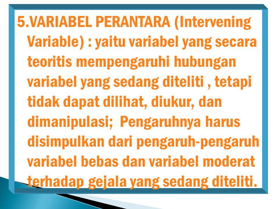 VARIABEL PERANTARA (Intervening Variable) : yaitu variabel yang secara teoritis mempengaruhi hubungan variabel yang sedang diteliti , tetapi tidak dapat dilihat, diukur, dan dimanipulasi; Pengaruhnya harus disimpulkan dari pengaruh-pengaruh variabel bebas dan variabel moderat terhadap gejala yang sedang diteliti.