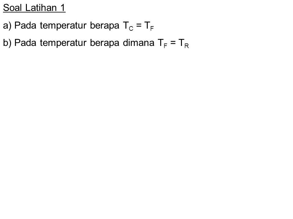 Soal Latihan 1 a) Pada temperatur berapa TC = TF b) Pada temperatur berapa dimana TF = TR