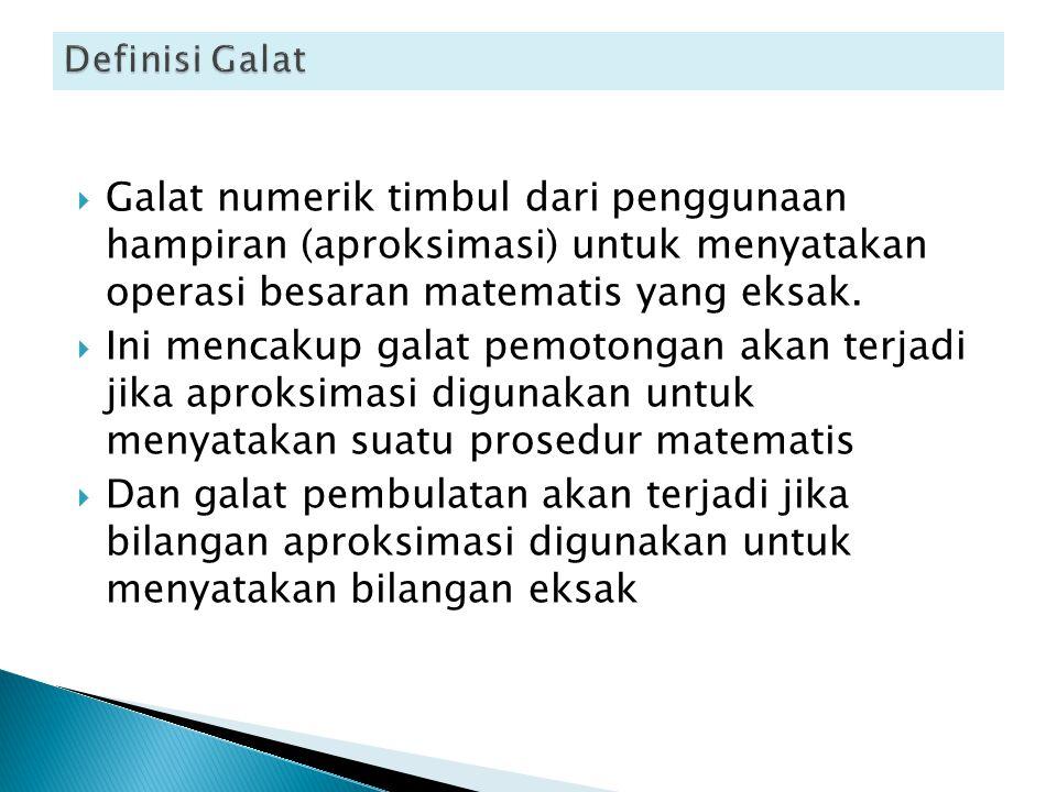 Definisi Galat Galat numerik timbul dari penggunaan hampiran (aproksimasi) untuk menyatakan operasi besaran matematis yang eksak.