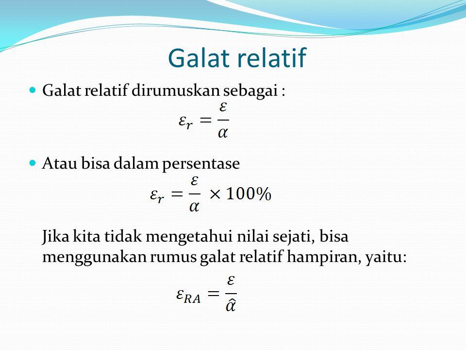 Galat relatif Galat relatif dirumuskan sebagai :
