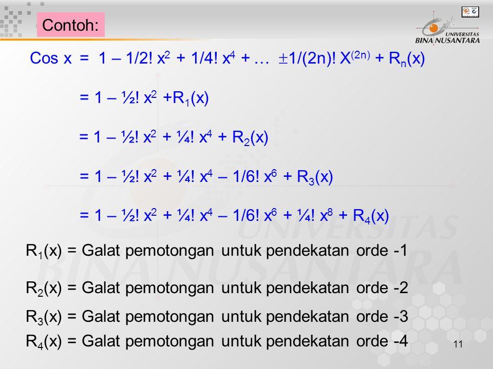 Contoh: Cos x = 1 – 1/2! x2 + 1/4! x4 + … 1/(2n)! X(2n) + Rn(x) = 1 – ½! x2 +R1(x) = 1 – ½! x2 + ¼! x4 + R2(x)