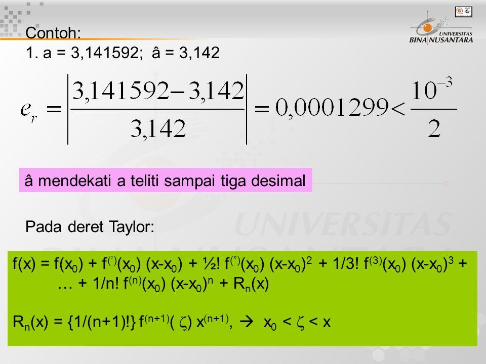 Contoh: 1. a = 3,141592; â = 3,142. â mendekati a teliti sampai tiga desimal. Pada deret Taylor: