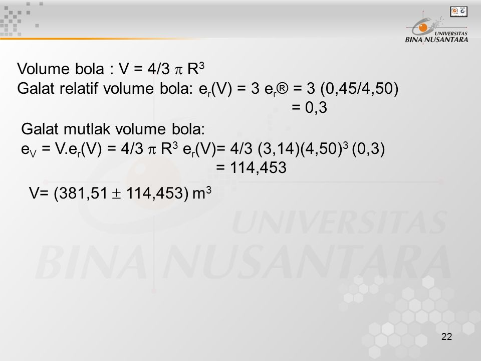 Volume bola : V = 4/3  R3 Galat relatif volume bola: er(V) = 3 er® = 3 (0,45/4,50) = 0,3. Galat mutlak volume bola: