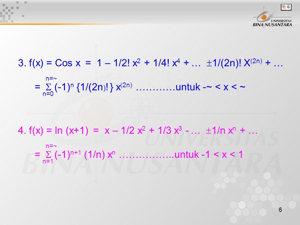 3. f(x) = Cos x = 1 – 1/2! x2 + 1/4! x4 + … 1/(2n)! X(2n) + …