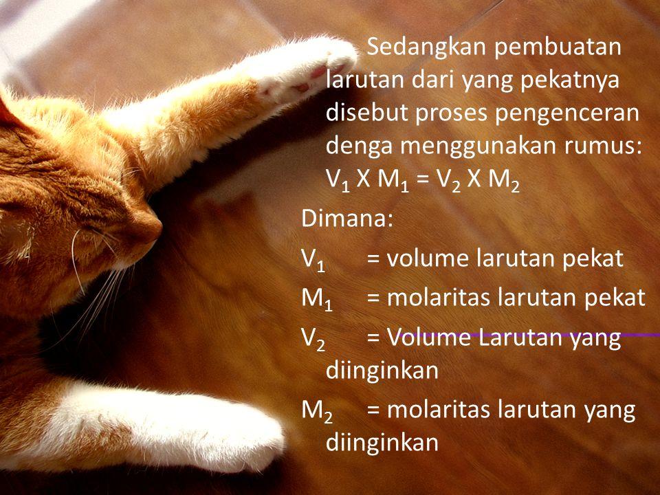 Sedangkan pembuatan larutan dari yang pekatnya disebut proses pengenceran denga menggunakan rumus: V1 X M1 = V2 X M2 Dimana: V1 = volume larutan pekat M1 = molaritas larutan pekat V2 = Volume Larutan yang diinginkan M2 = molaritas larutan yang diinginkan