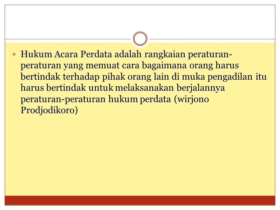 Hukum Acara Perdata adalah rangkaian peraturan-peraturan yang memuat cara bagaimana orang harus bertindak terhadap pihak orang lain di muka pengadilan itu harus bertindak untuk melaksanakan berjalannya peraturan-peraturan hukum perdata (wirjono Prodjodikoro)