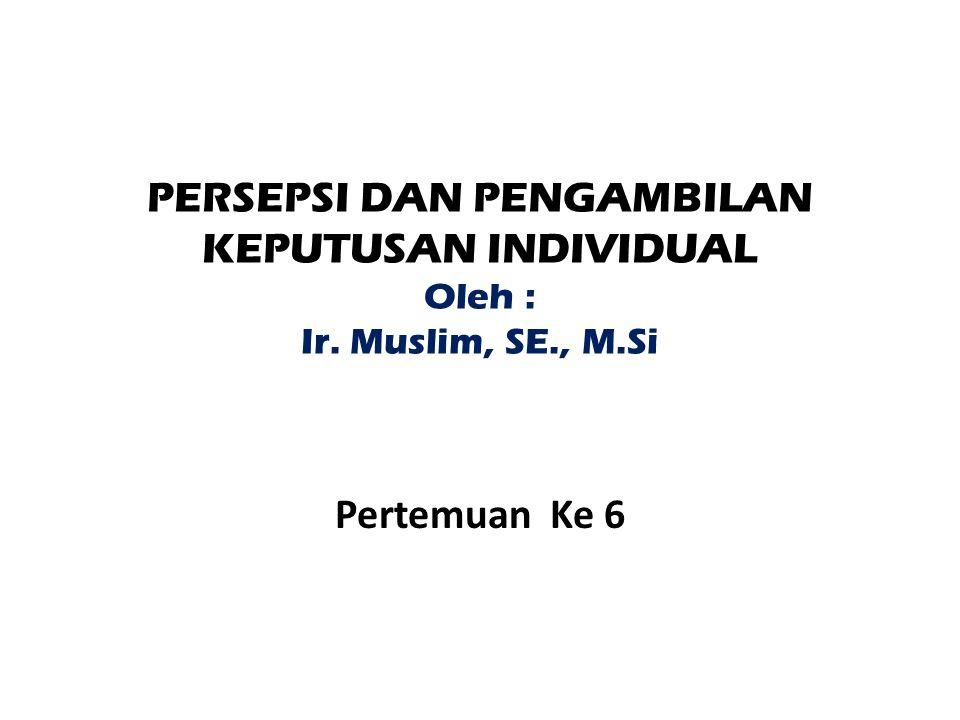 PERSEPSI DAN PENGAMBILAN KEPUTUSAN INDIVIDUAL Oleh : Ir. Muslim, SE
