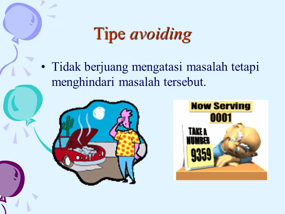 Tipe avoiding Tidak berjuang mengatasi masalah tetapi menghindari masalah tersebut.