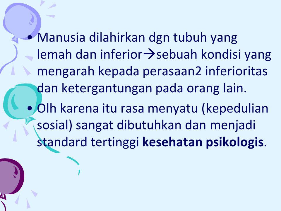 Manusia dilahirkan dgn tubuh yang lemah dan inferiorsebuah kondisi yang mengarah kepada perasaan2 inferioritas dan ketergantungan pada orang lain.