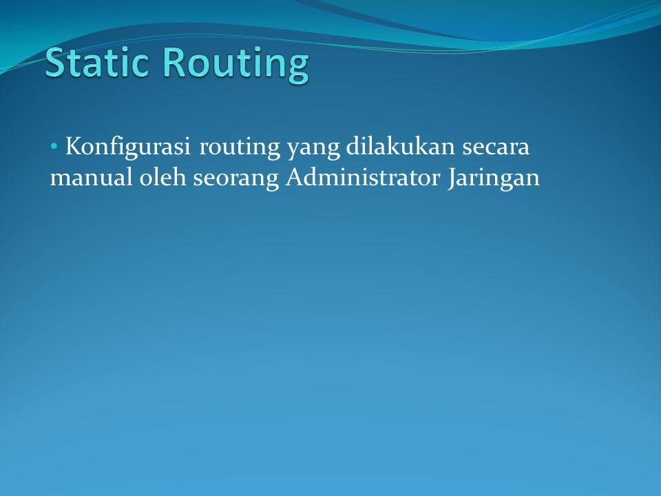 Static Routing Konfigurasi routing yang dilakukan secara manual oleh seorang Administrator Jaringan