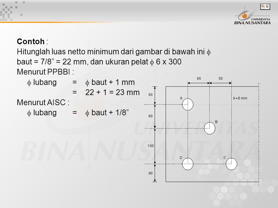 Contoh : Hitunglah luas netto minimum dari gambar di bawah ini  baut = 7/8 = 22 mm, dan ukuran pelat  6 x 300.