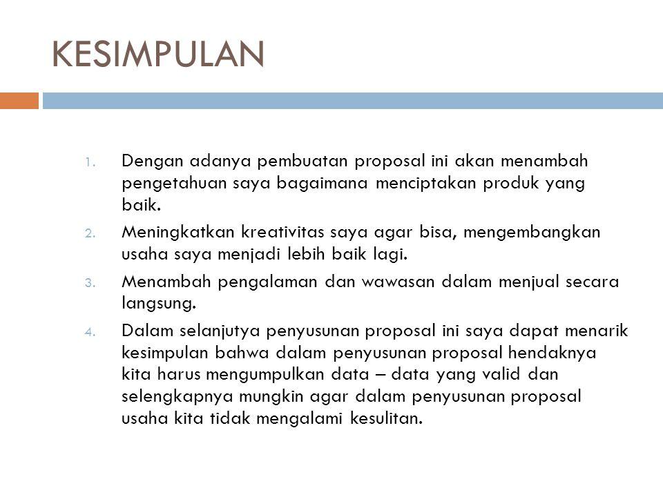 KESIMPULAN Dengan adanya pembuatan proposal ini akan menambah pengetahuan saya bagaimana menciptakan produk yang baik.