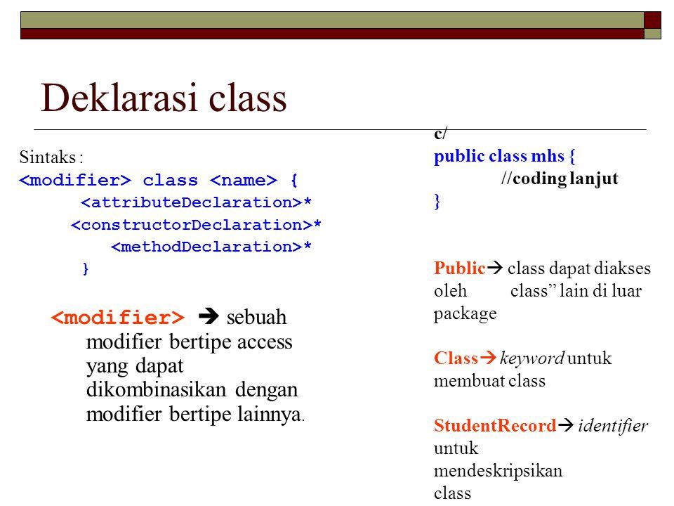 Deklarasi class c/ public class mhs { //coding lanjut. } Public class dapat diakses oleh class lain di luar package.