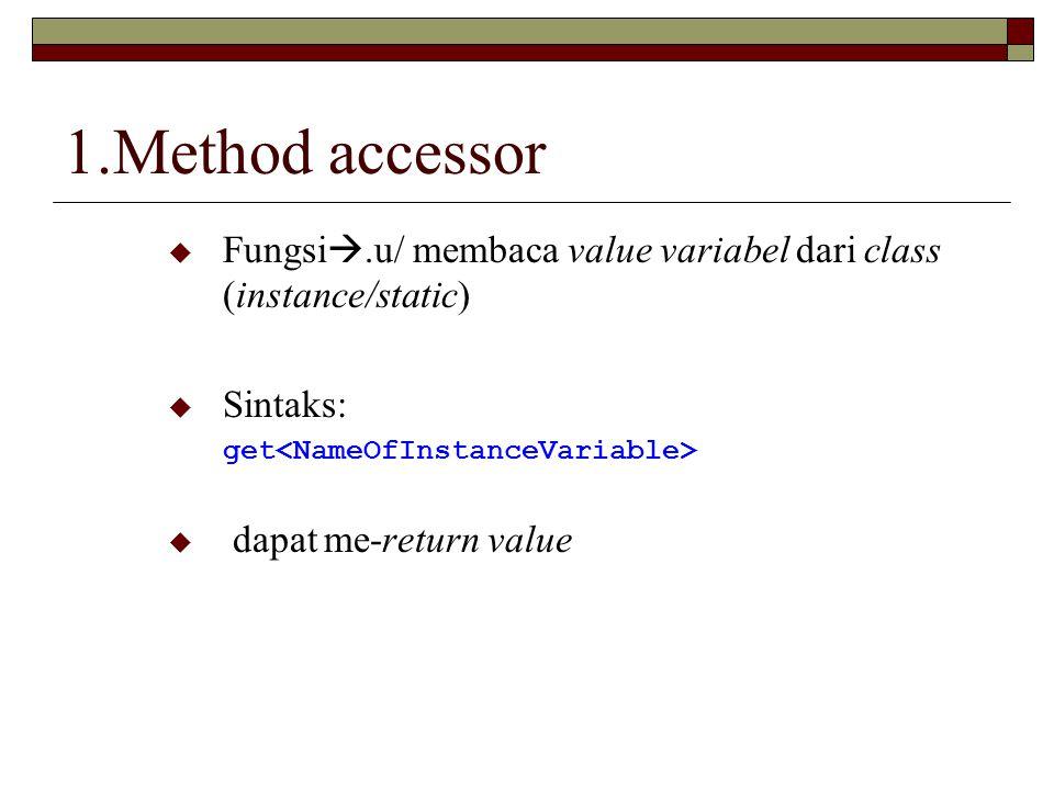 1.Method accessor Fungsi.u/ membaca value variabel dari class (instance/static) Sintaks: get<NameOfInstanceVariable>