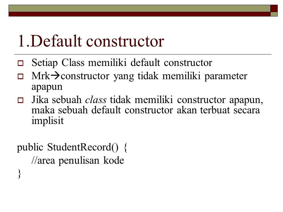 1.Default constructor Setiap Class memiliki default constructor