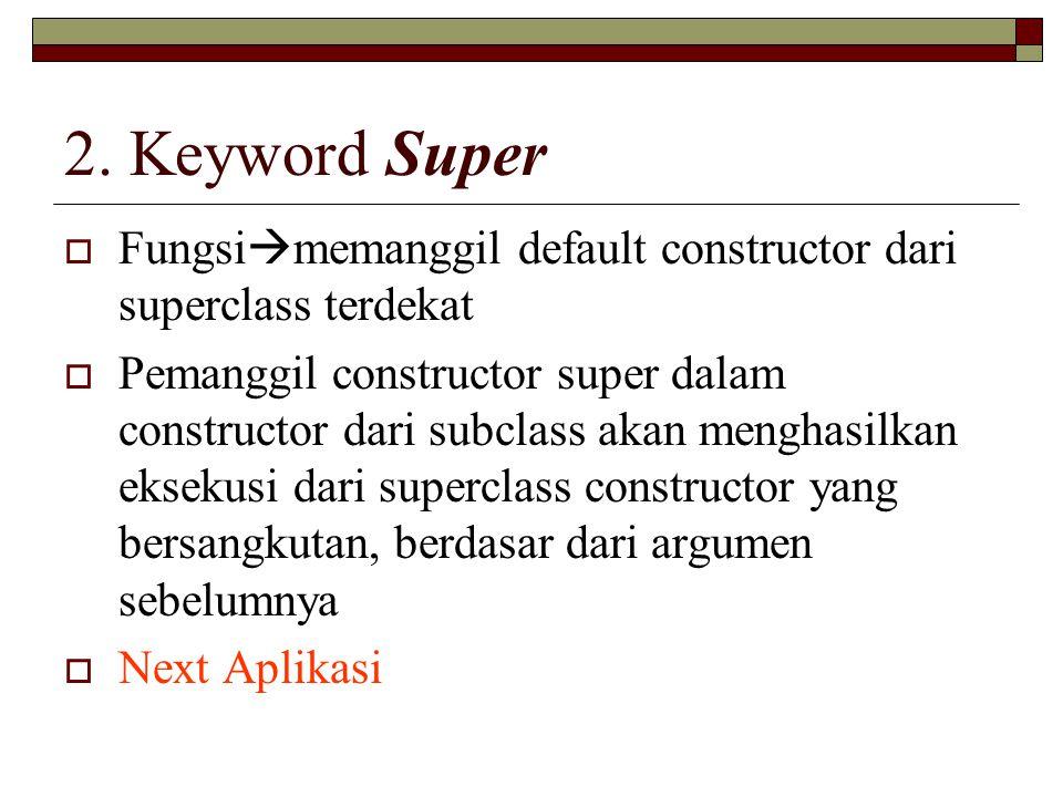 2. Keyword Super Fungsimemanggil default constructor dari superclass terdekat.