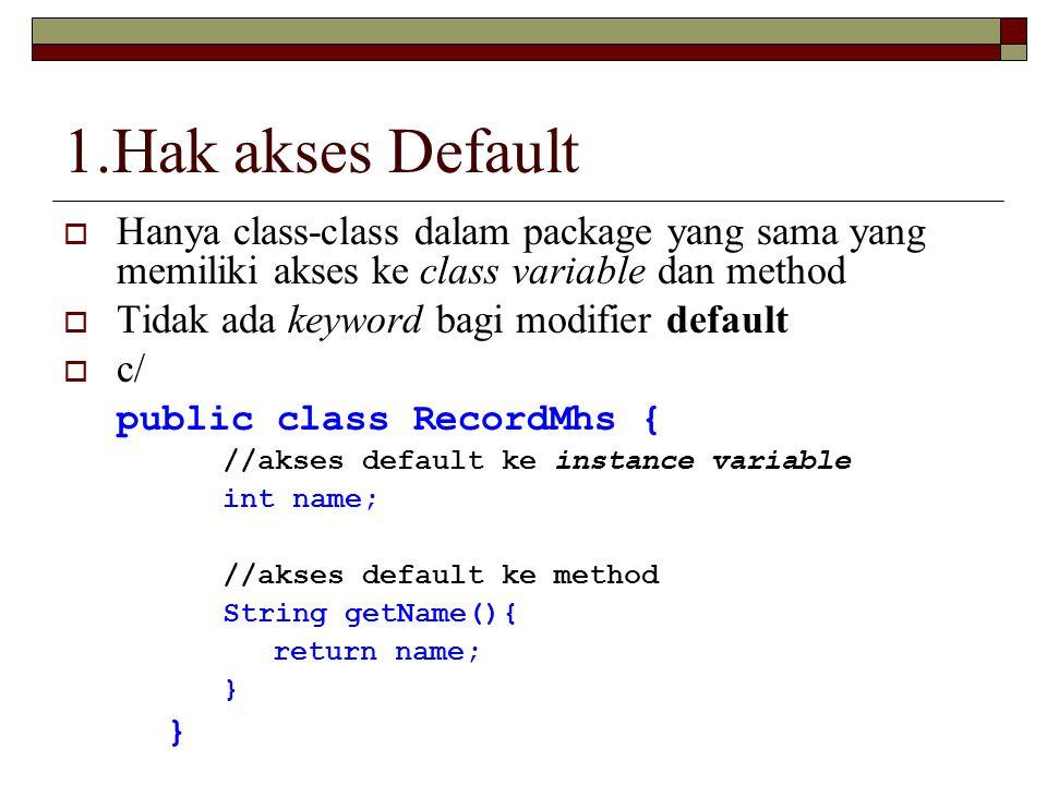 1.Hak akses Default Hanya class-class dalam package yang sama yang memiliki akses ke class variable dan method.