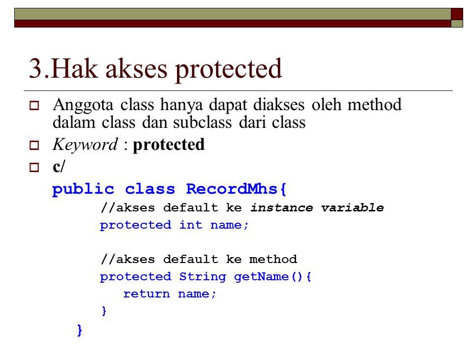 3.Hak akses protected Anggota class hanya dapat diakses oleh method dalam class dan subclass dari class.
