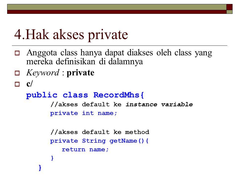 4.Hak akses private Anggota class hanya dapat diakses oleh class yang mereka definisikan di dalamnya.