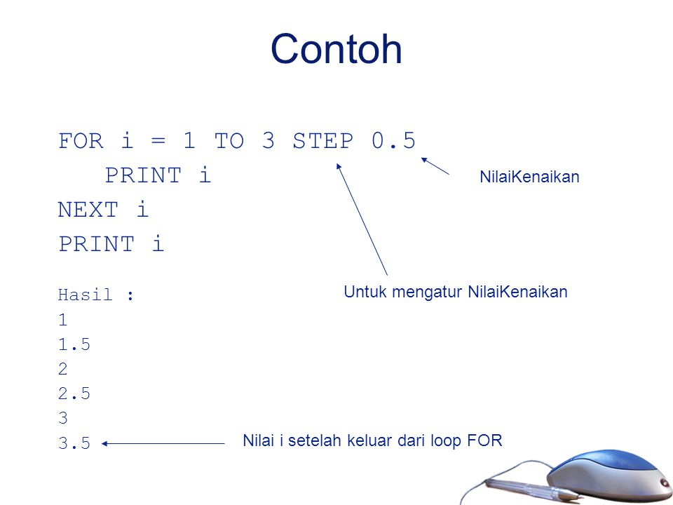 Contoh FOR i = 1 TO 3 STEP 0.5 PRINT i NEXT i Hasil : 1 1.5 2 2.5 3