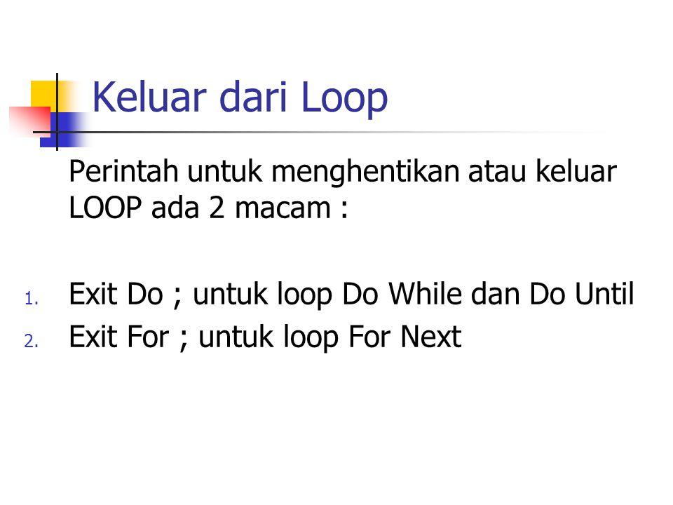 Keluar dari Loop Perintah untuk menghentikan atau keluar LOOP ada 2 macam : Exit Do ; untuk loop Do While dan Do Until.