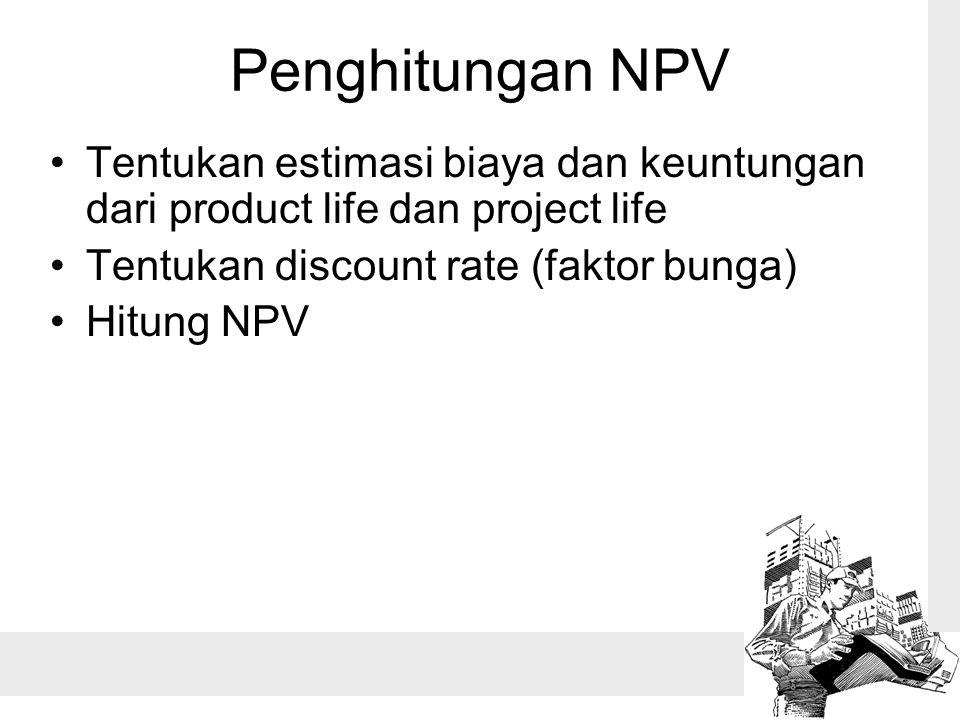 Penghitungan NPV Tentukan estimasi biaya dan keuntungan dari product life dan project life. Tentukan discount rate (faktor bunga)