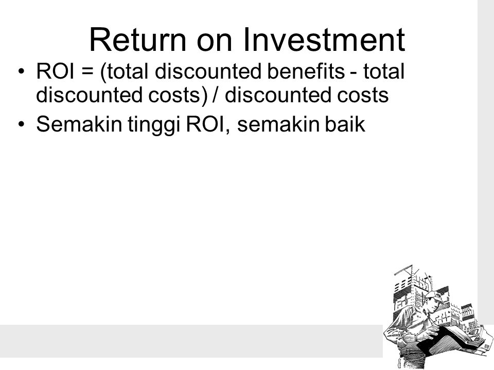 Return on Investment ROI = (total discounted benefits - total discounted costs) / discounted costs.