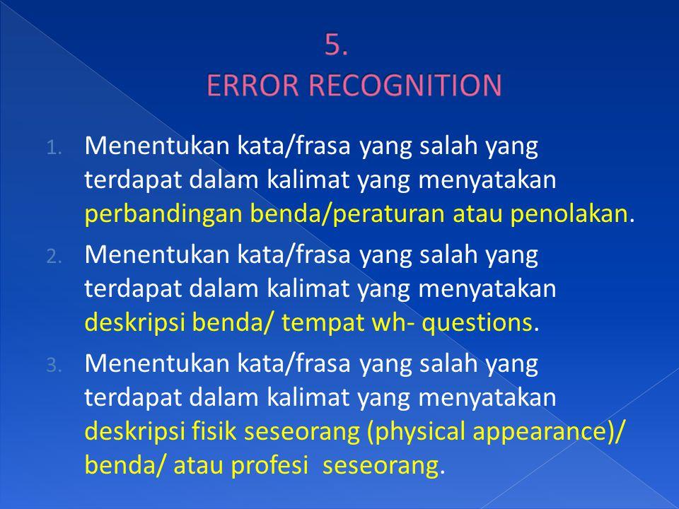 5. ERROR RECOGNITION Menentukan kata/frasa yang salah yang terdapat dalam kalimat yang menyatakan perbandingan benda/peraturan atau penolakan.