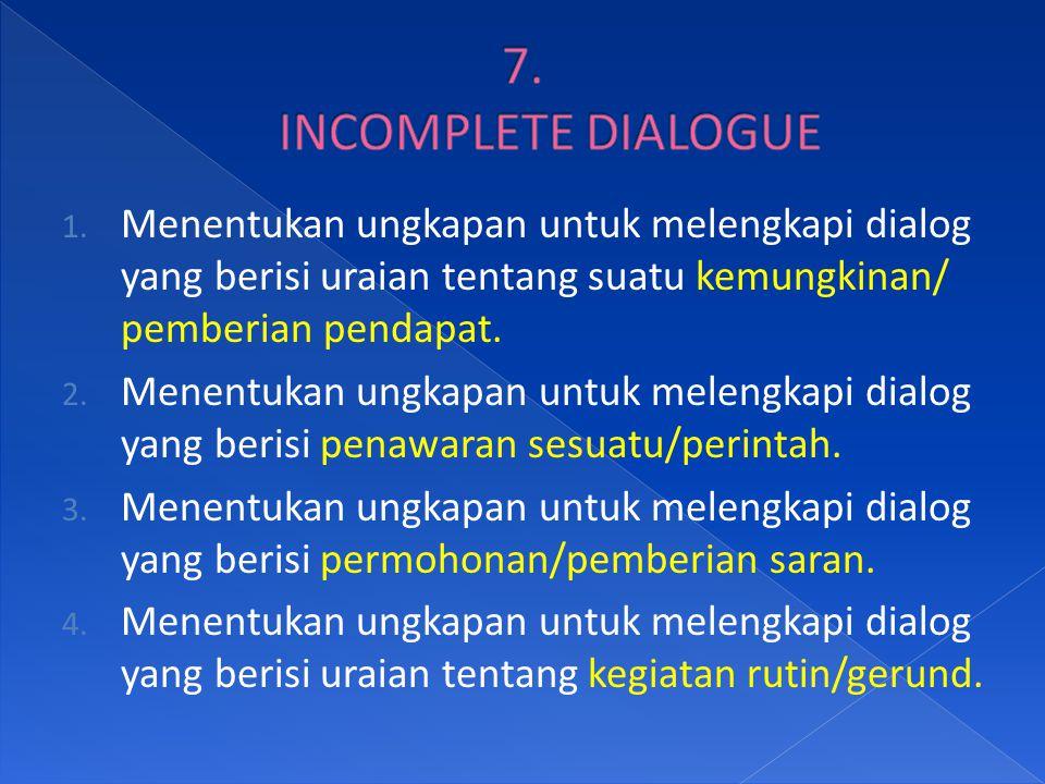 7. INCOMPLETE DIALOGUE Menentukan ungkapan untuk melengkapi dialog yang berisi uraian tentang suatu kemungkinan/ pemberian pendapat.