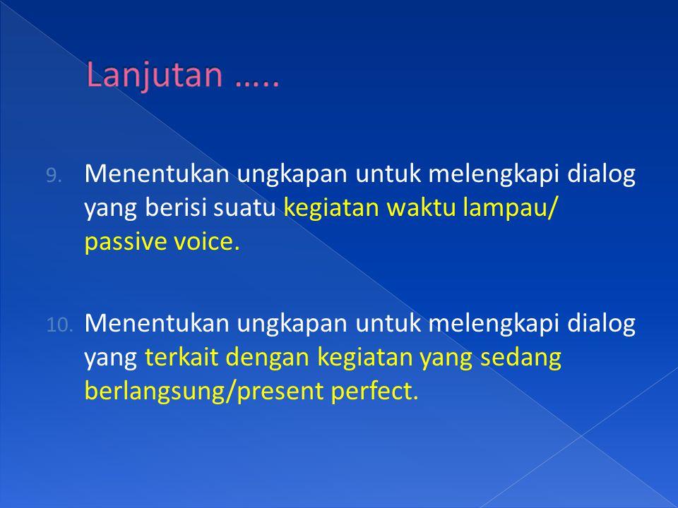 Lanjutan ….. Menentukan ungkapan untuk melengkapi dialog yang berisi suatu kegiatan waktu lampau/ passive voice.