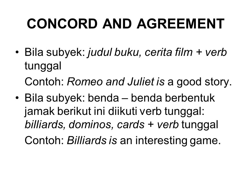 CONCORD AND AGREEMENT Bila subyek: judul buku, cerita film + verb tunggal. Contoh: Romeo and Juliet is a good story.
