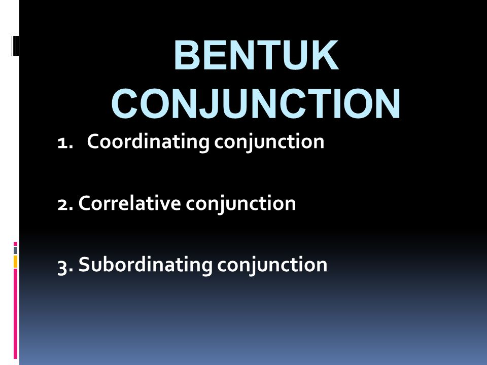 BENTUK CONJUNCTION 1. Coordinating conjunction 2.