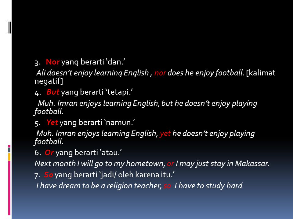 3. Nor yang berarti 'dan.' Ali doesn't enjoy learning English , nor does he enjoy football.