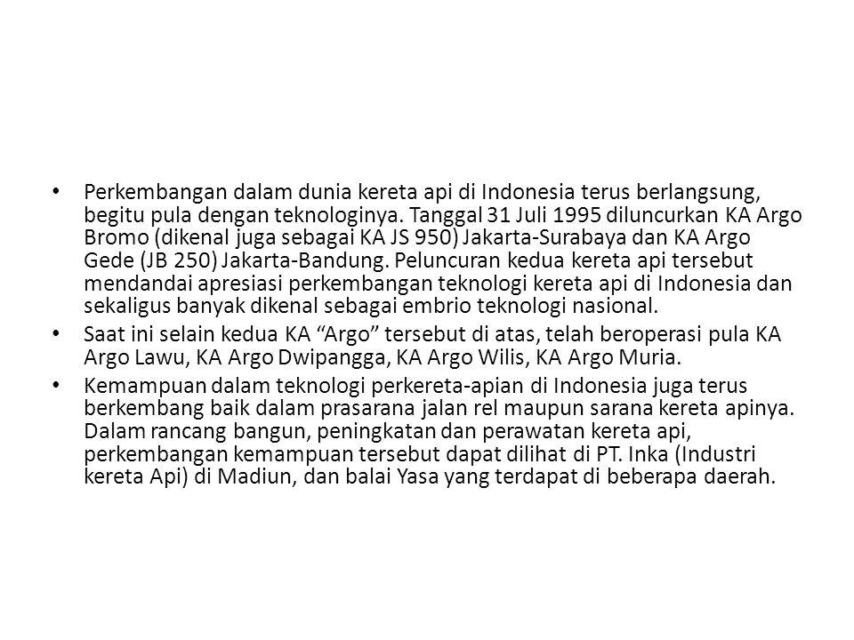 Perkembangan dalam dunia kereta api di Indonesia terus berlangsung, begitu pula dengan teknologinya. Tanggal 31 Juli 1995 diluncurkan KA Argo Bromo (dikenal juga sebagai KA JS 950) Jakarta-Surabaya dan KA Argo Gede (JB 250) Jakarta-Bandung. Peluncuran kedua kereta api tersebut mendandai apresiasi perkembangan teknologi kereta api di Indonesia dan sekaligus banyak dikenal sebagai embrio teknologi nasional.