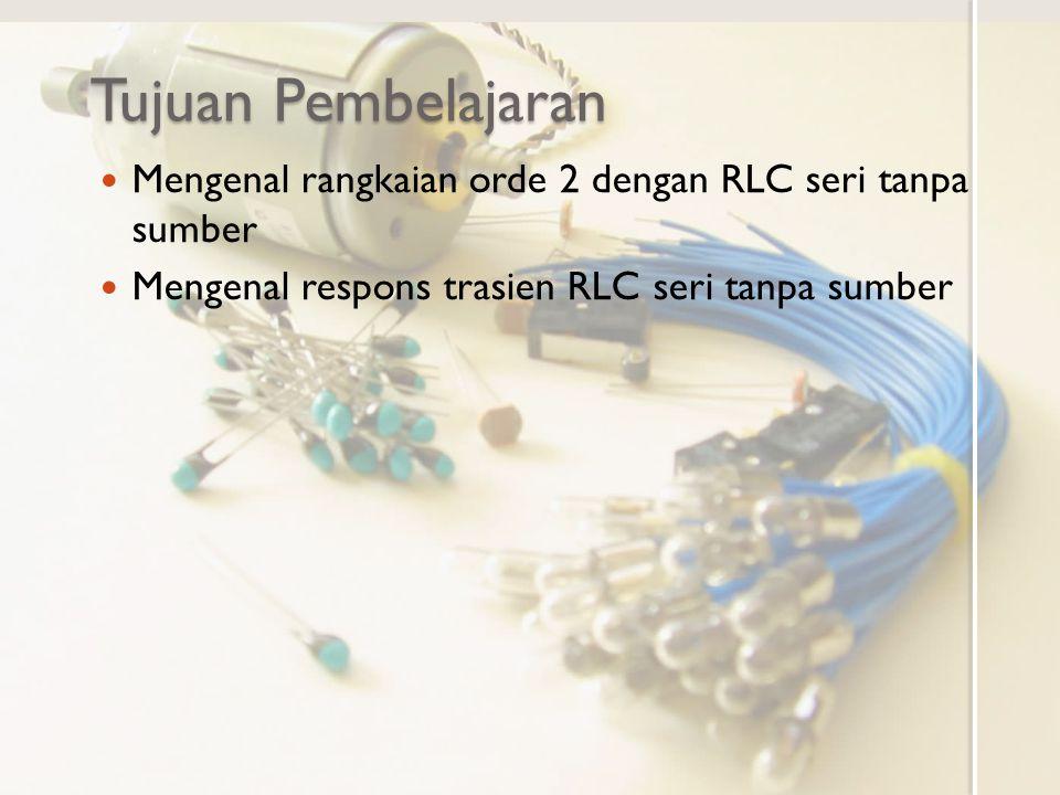 Tujuan Pembelajaran Mengenal rangkaian orde 2 dengan RLC seri tanpa sumber.